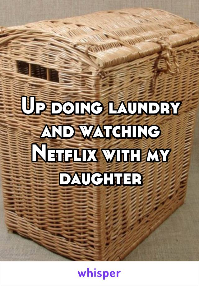 Up doing laundry and watching Netflix with my daughter