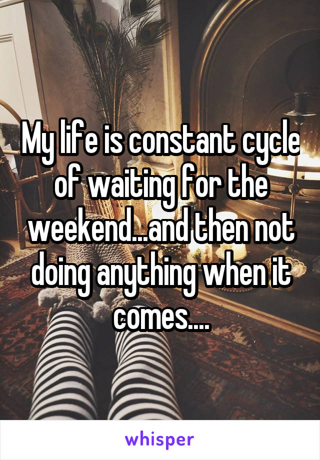My life is constant cycle of waiting for the weekend...and then not doing anything when it comes....