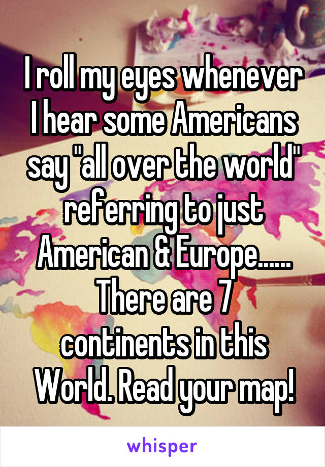 """I roll my eyes whenever I hear some Americans say """"all over the world"""" referring to just American & Europe...... There are 7 continents in this World. Read your map!"""