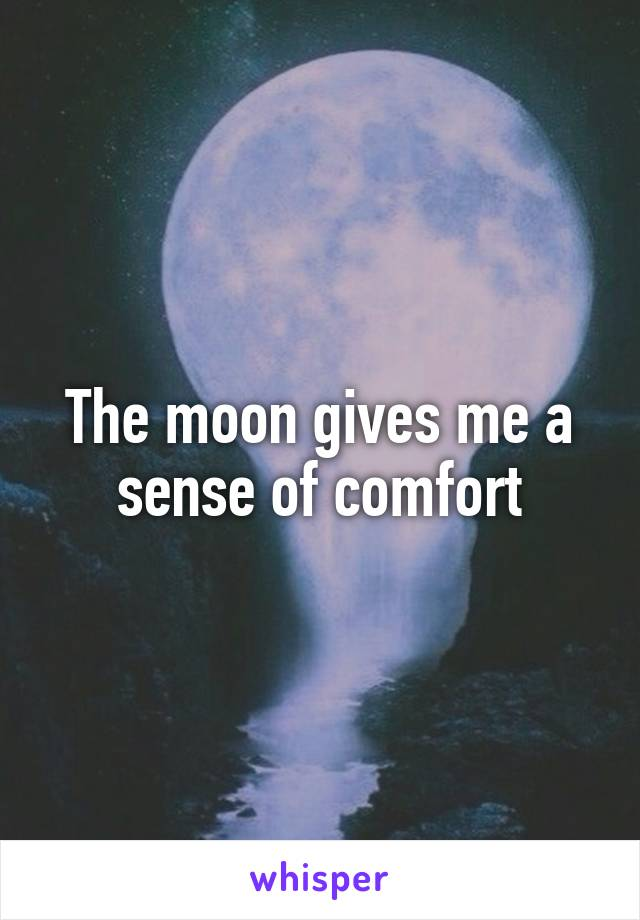 The moon gives me a sense of comfort