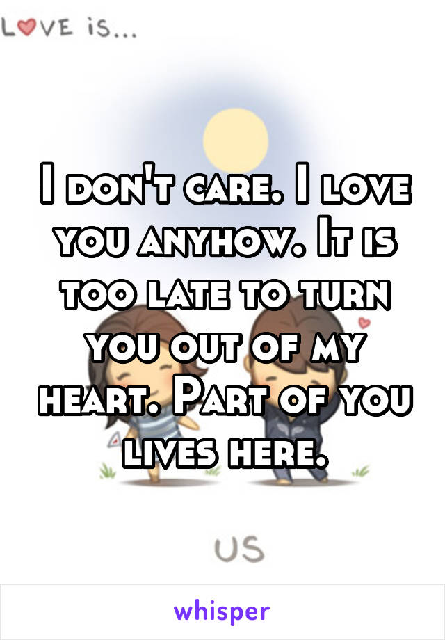 I don't care. I love you anyhow. It is too late to turn you out of my heart. Part of you lives here.