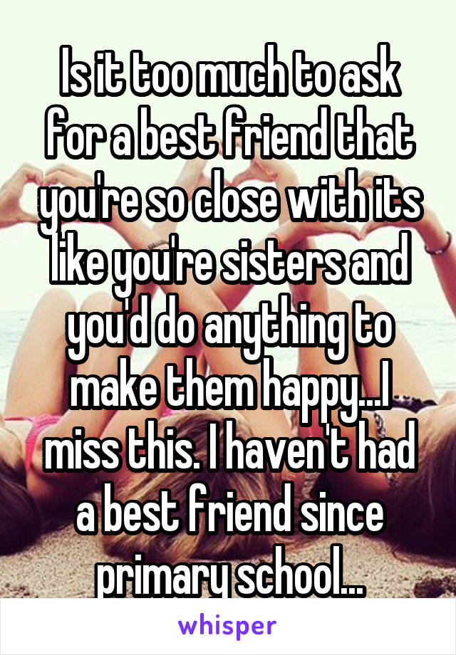 Is it too much to ask for a best friend that you're so close with its like you're sisters and you'd do anything to make them happy...I miss this. I haven't had a best friend since primary school...