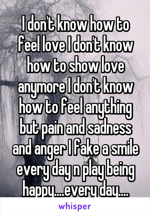 I don't know how to feel love I don't know how to show love anymore I don't know how to feel anything but pain and sadness and anger I fake a smile every day n play being happy....every day....