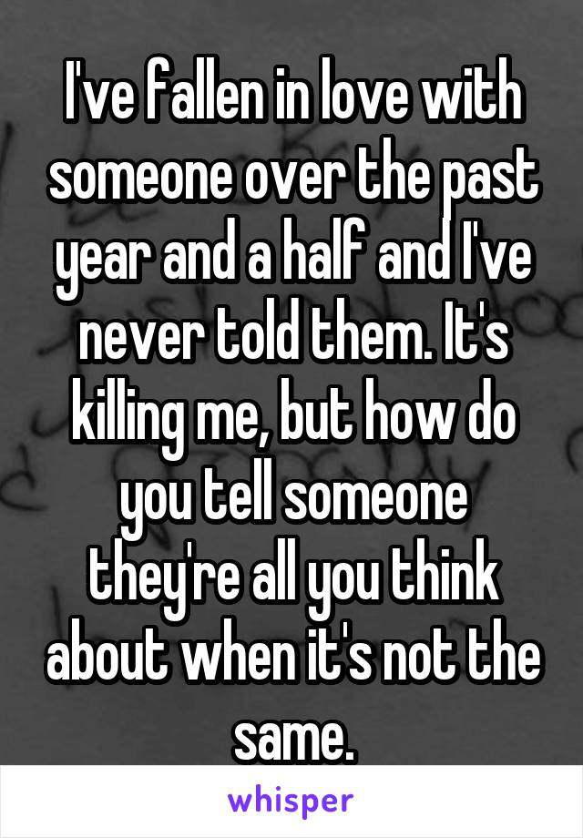I've fallen in love with someone over the past year and a half and I've never told them. It's killing me, but how do you tell someone they're all you think about when it's not the same.