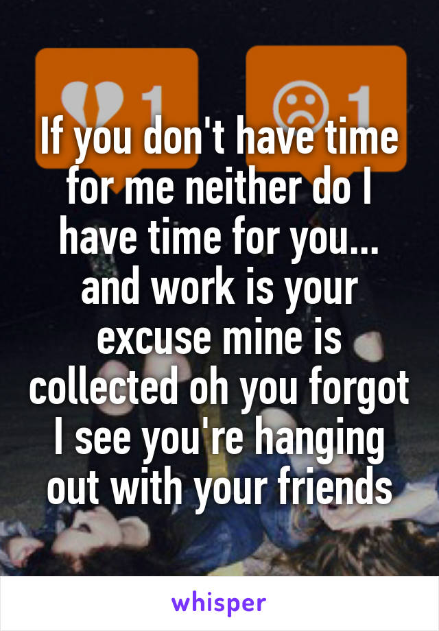 If you don't have time for me neither do I have time for you... and work is your excuse mine is collected oh you forgot I see you're hanging out with your friends