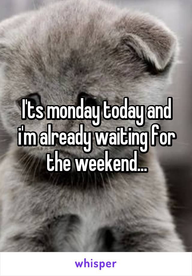 I'ts monday today and i'm already waiting for the weekend...