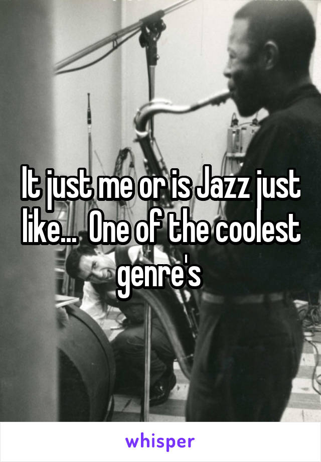 It just me or is Jazz just like...  One of the coolest genre's