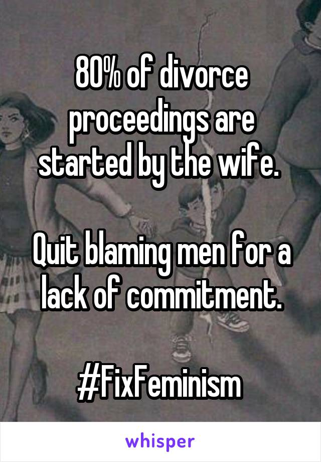 80% of divorce proceedings are started by the wife.   Quit blaming men for a lack of commitment.  #FixFeminism