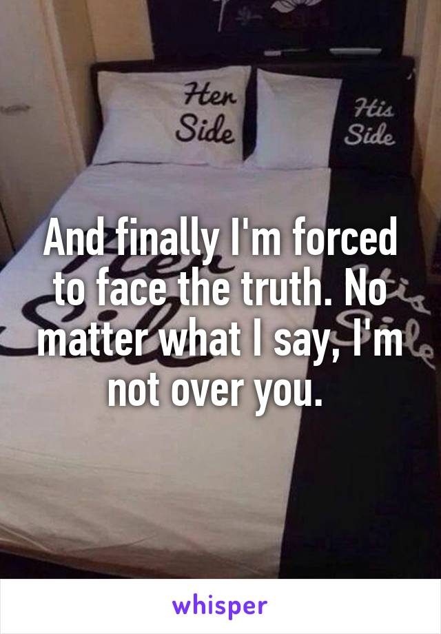 And finally I'm forced to face the truth. No matter what I say, I'm not over you.