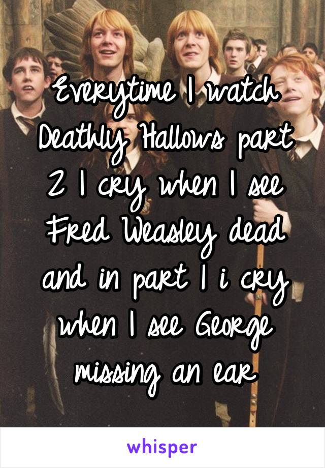 Everytime I watch Deathly Hallows part 2 I cry when I see Fred Weasley dead and in part 1 i cry when I see George missing an ear