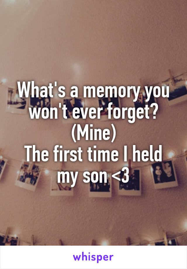 What's a memory you won't ever forget? (Mine) The first time I held my son <3