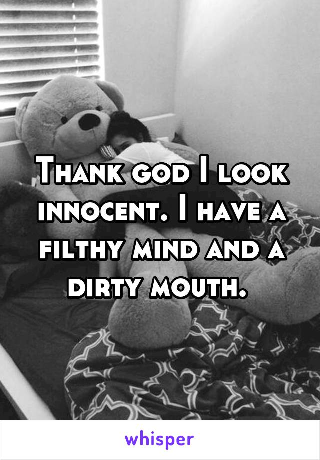 Thank god I look innocent. I have a filthy mind and a dirty mouth.