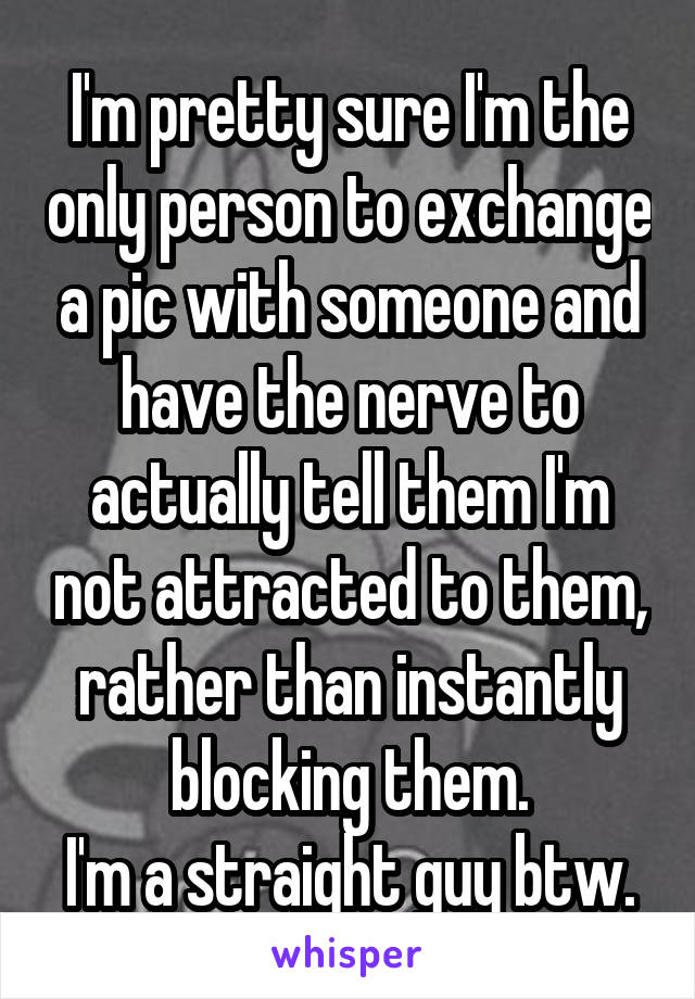 I'm pretty sure I'm the only person to exchange a pic with someone and have the nerve to actually tell them I'm not attracted to them, rather than instantly blocking them. I'm a straight guy btw.