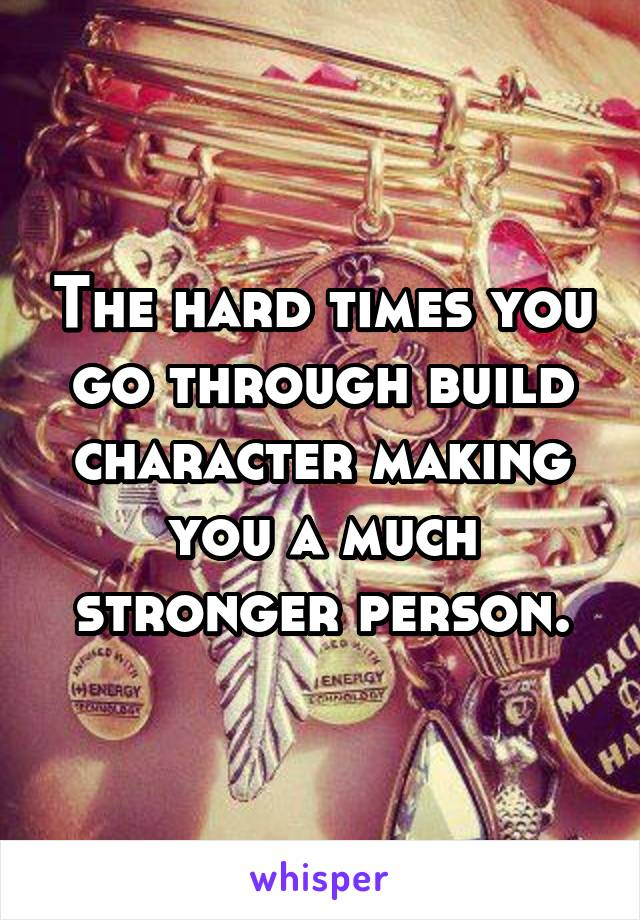 The hard times you go through build character making you a much stronger person.