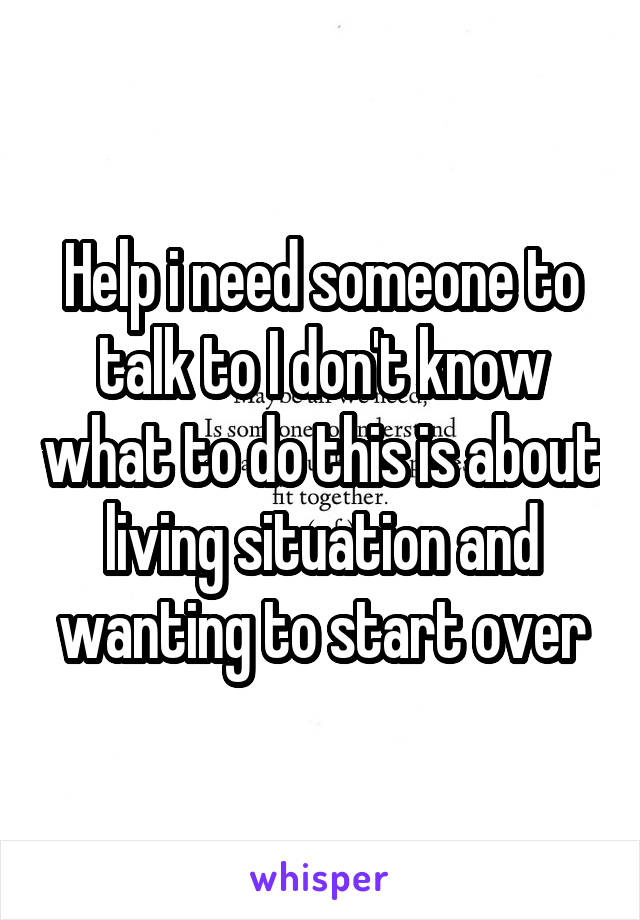 Help i need someone to talk to I don't know what to do this is about living situation and wanting to start over