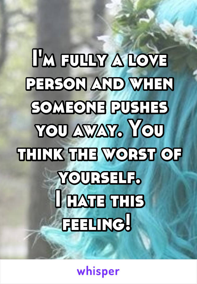 I'm fully a love person and when someone pushes you away. You think the worst of yourself. I hate this feeling!