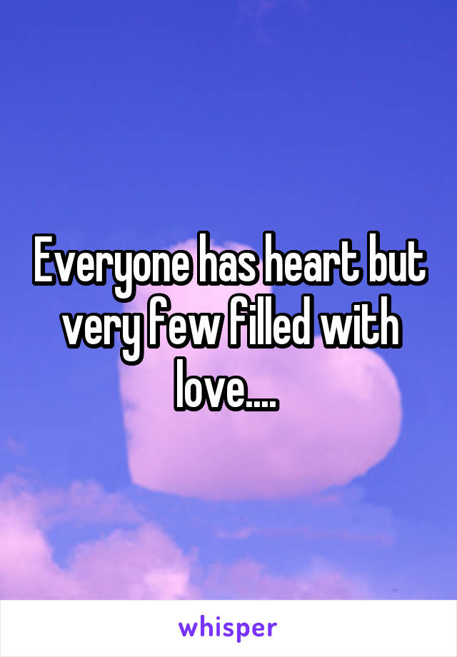 Everyone has heart but very few filled with love....