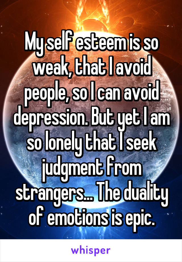 My self esteem is so weak, that I avoid people, so I can avoid depression. But yet I am so lonely that I seek judgment from strangers... The duality of emotions is epic.