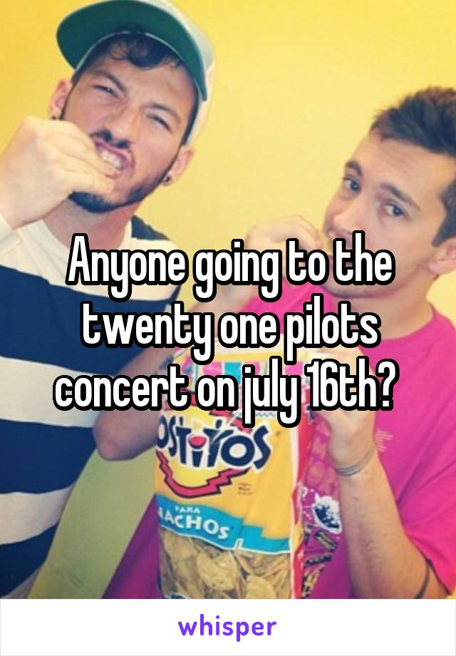 Anyone going to the twenty one pilots concert on july 16th?