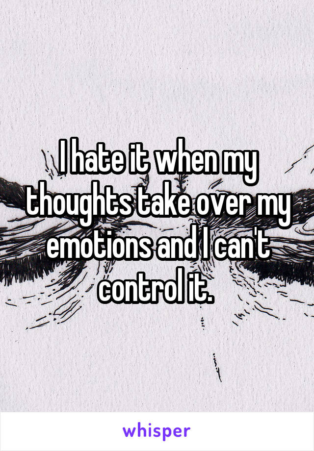 I hate it when my thoughts take over my emotions and I can't control it.