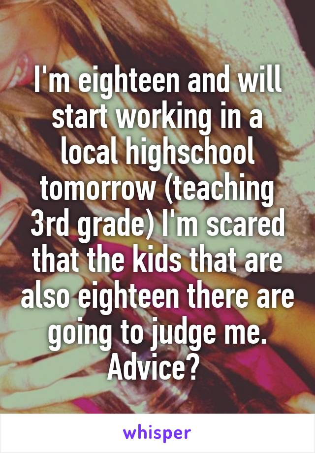 I'm eighteen and will start working in a local highschool tomorrow (teaching 3rd grade) I'm scared that the kids that are also eighteen there are going to judge me. Advice?