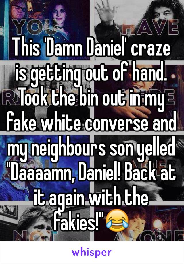 "This 'Damn Daniel' craze is getting out of hand. Took the bin out in my fake white converse and my neighbours son yelled ""Daaaamn, Daniel! Back at it again with the fakies!""😂"