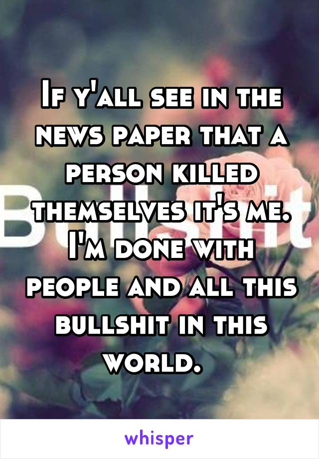 If y'all see in the news paper that a person killed themselves it's me. I'm done with people and all this bullshit in this world.