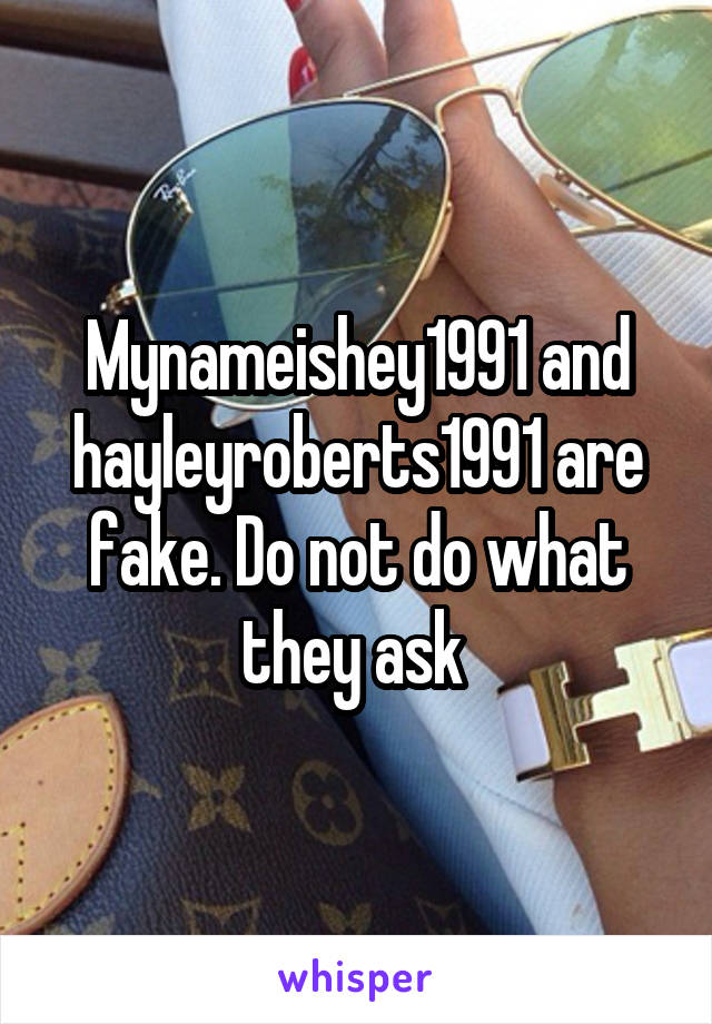 Mynameishey1991 and hayleyroberts1991 are fake. Do not do what they ask
