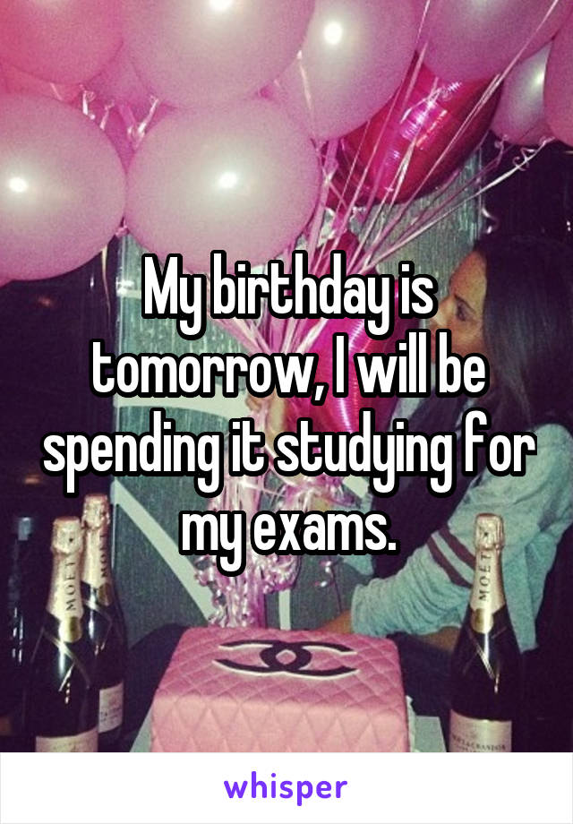 My birthday is tomorrow, I will be spending it studying for my exams.