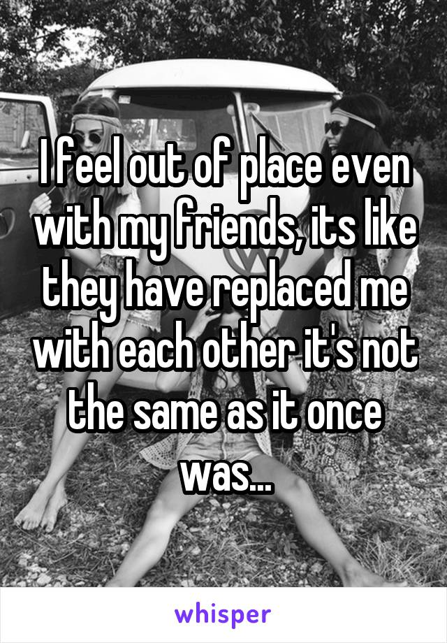 I feel out of place even with my friends, its like they have replaced me with each other it's not the same as it once was...