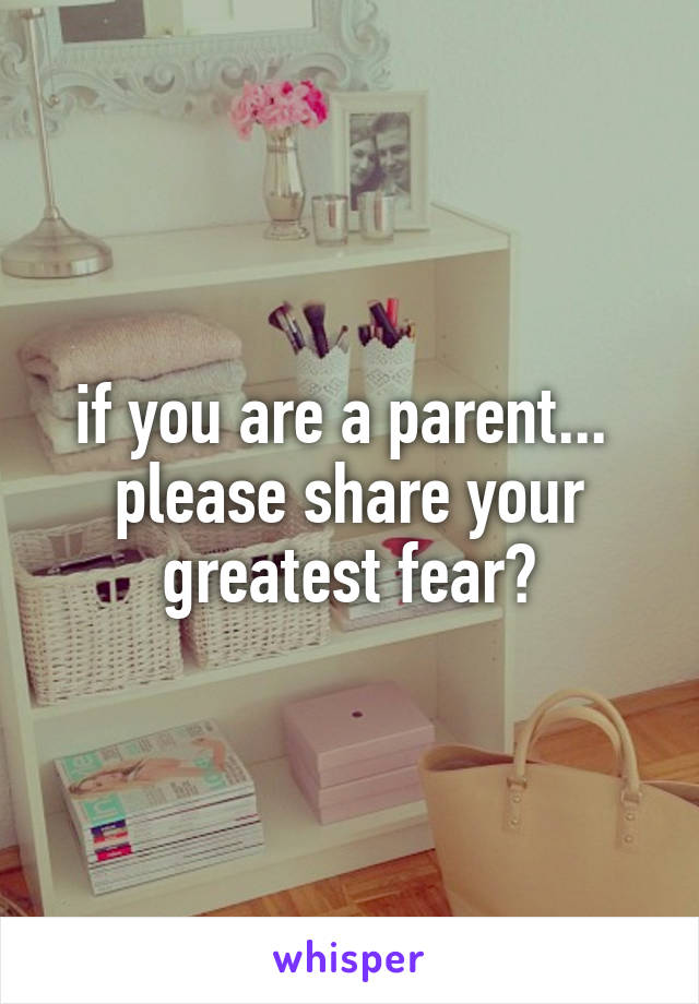 if you are a parent...  please share your greatest fear?