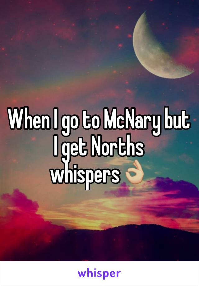 When I go to McNary but I get Norths whispers👌🏼