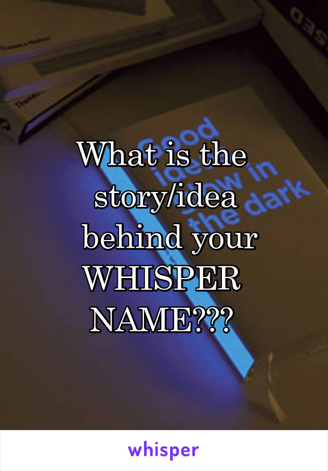 What is the  story/idea  behind your WHISPER  NAME???