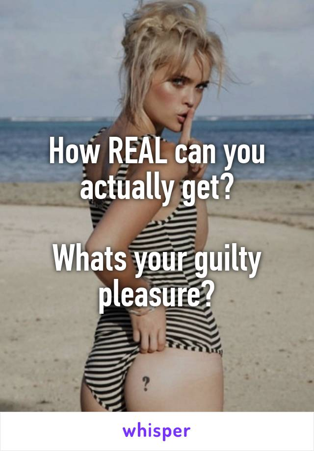 How REAL can you actually get?  Whats your guilty pleasure?