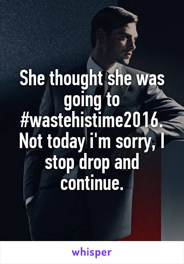 She thought she was going to #wastehistime2016. Not today i'm sorry, I stop drop and continue.