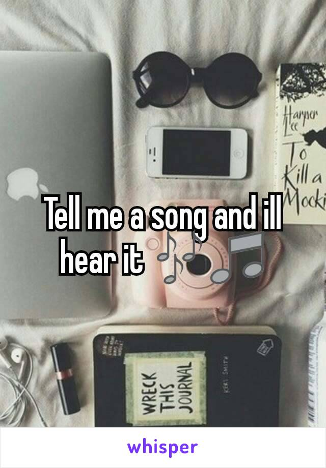 Tell me a song and ill hear it 🎶🎵