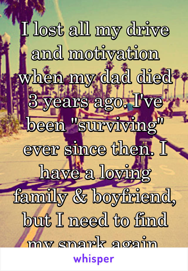 """I lost all my drive and motivation when my dad died 3 years ago. I've been """"surviving"""" ever since then. I have a loving family & boyfriend, but I need to find my spark again."""