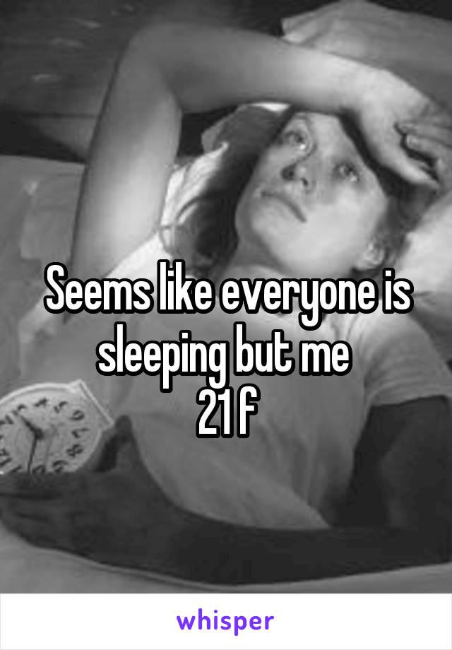 Seems like everyone is sleeping but me  21 f