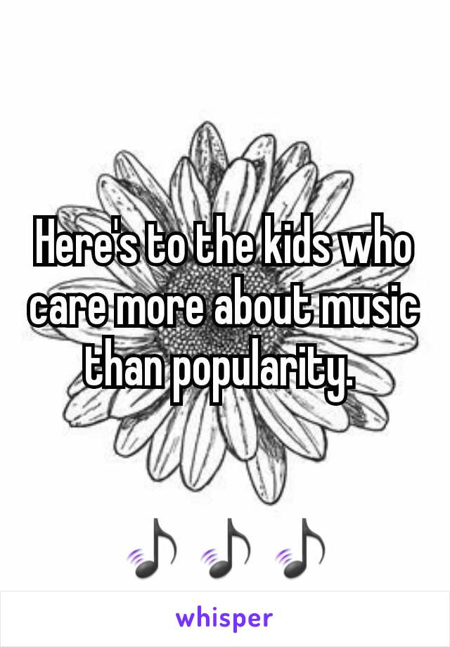 Here's to the kids who care more about music than popularity.    🎵🎵🎵