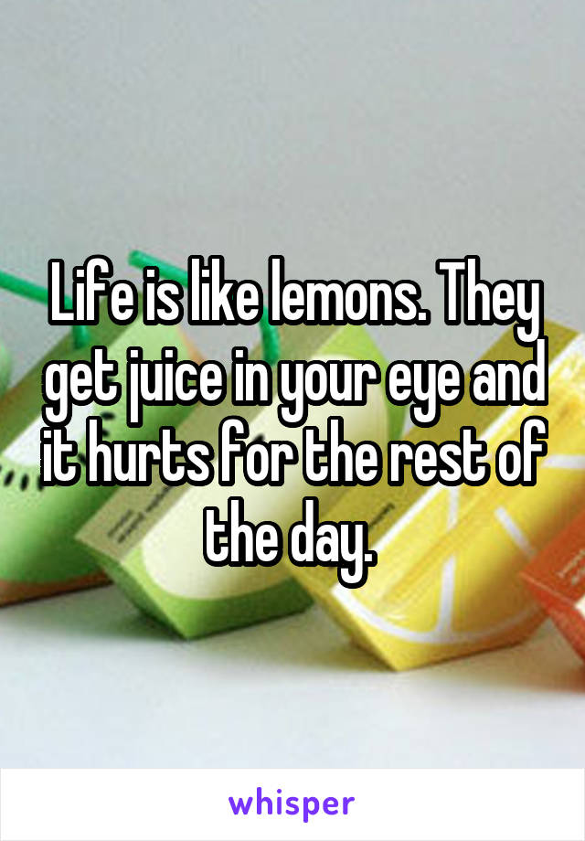 Life is like lemons. They get juice in your eye and it hurts for the rest of the day.
