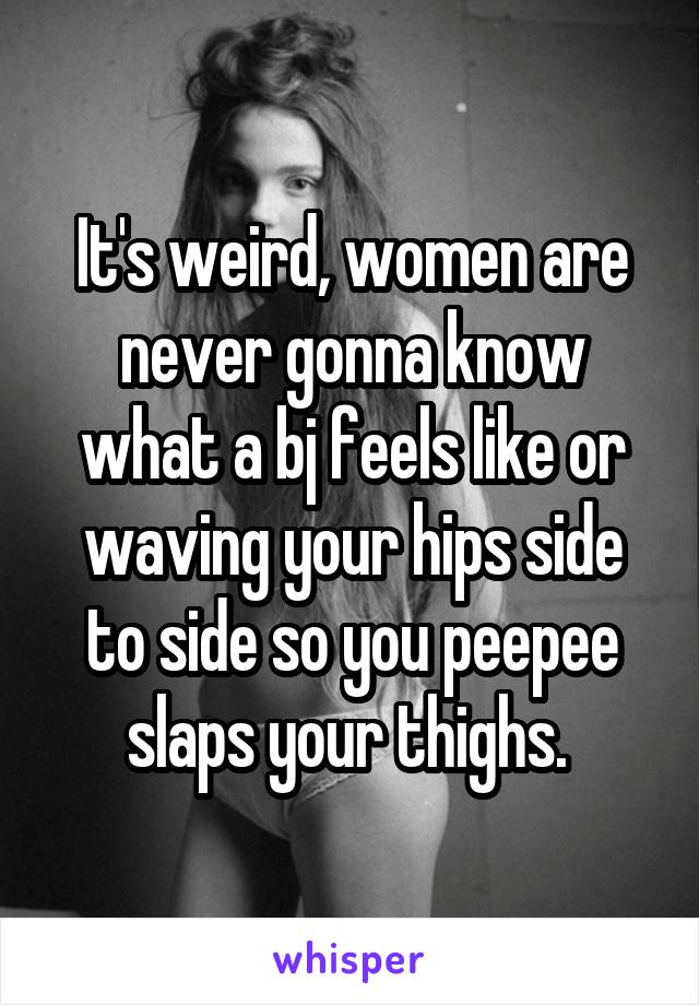 It's weird, women are never gonna know what a bj feels like or waving your hips side to side so you peepee slaps your thighs.