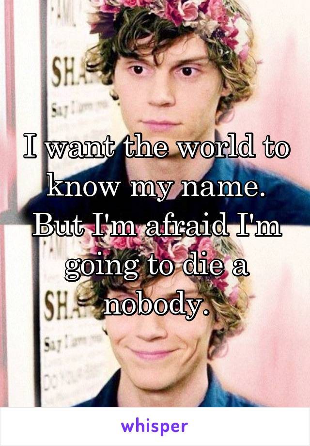 I want the world to know my name. But I'm afraid I'm going to die a nobody.