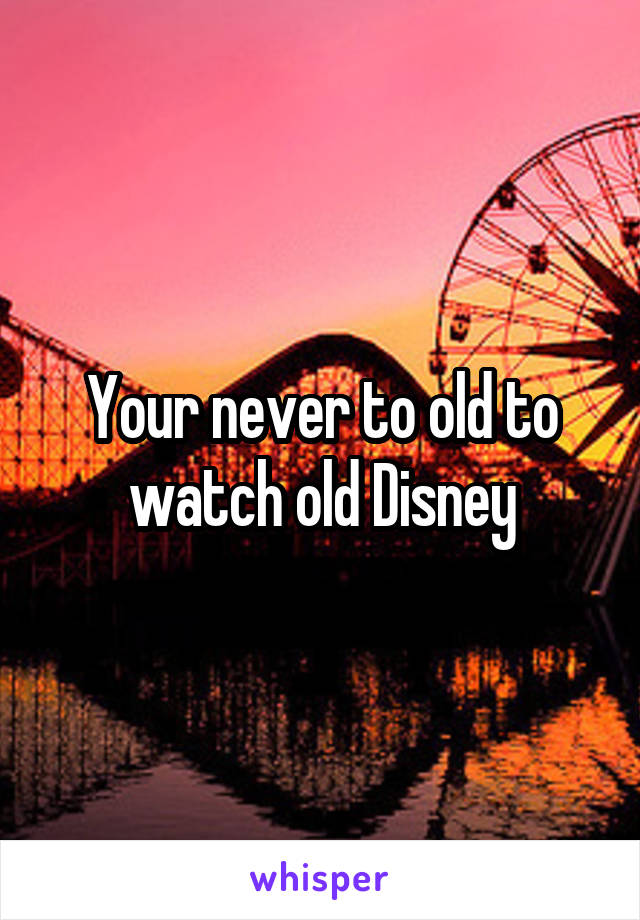 Your never to old to watch old Disney