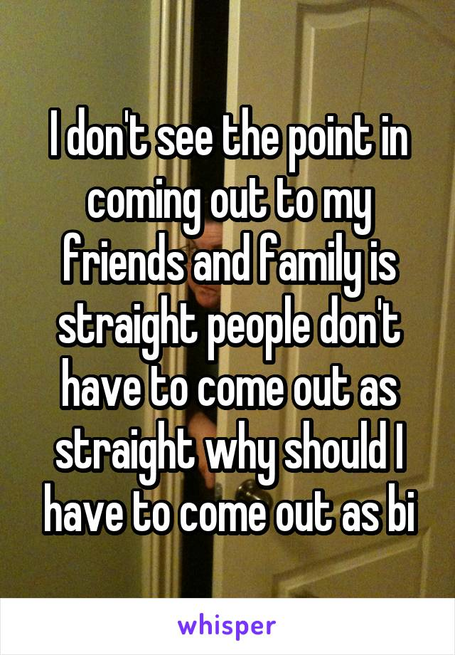 I don't see the point in coming out to my friends and family is straight people don't have to come out as straight why should I have to come out as bi