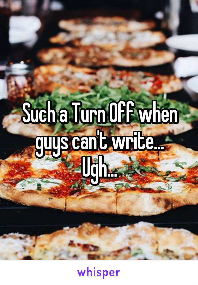 Such a Turn Off when guys can't write... Ugh...