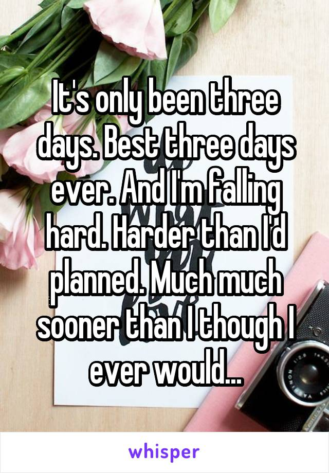 It's only been three days. Best three days ever. And I'm falling hard. Harder than I'd planned. Much much sooner than I though I ever would...