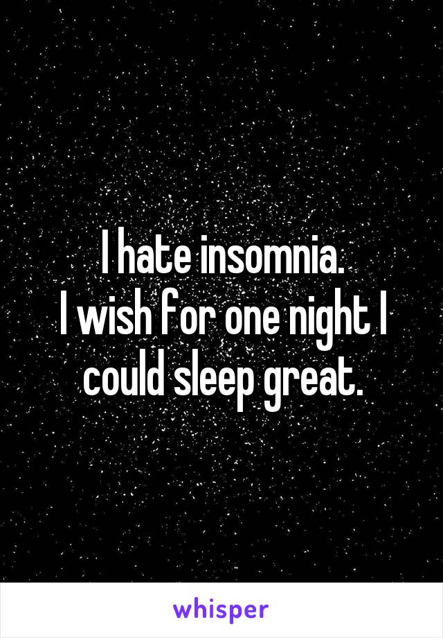 I hate insomnia. I wish for one night I could sleep great.