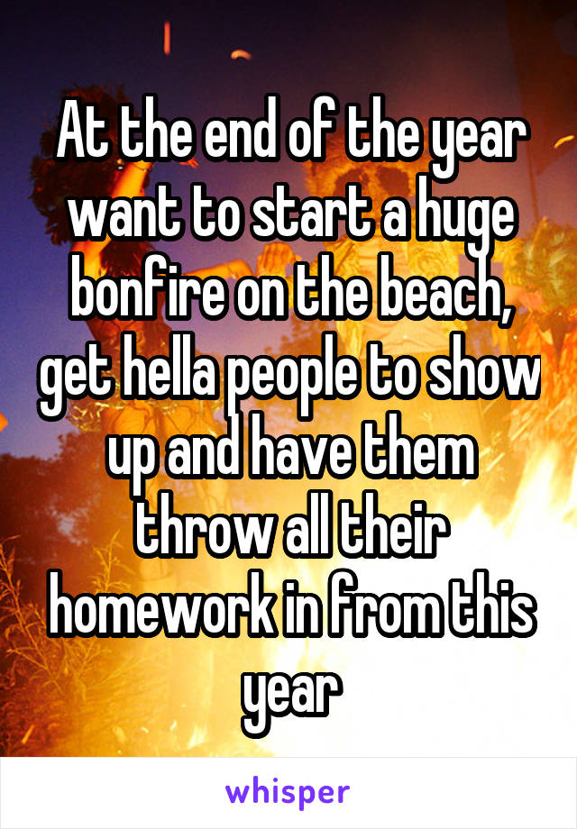 At the end of the year want to start a huge bonfire on the beach, get hella people to show up and have them throw all their homework in from this year