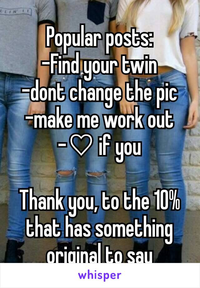Popular posts: -Find your twin -dont change the pic -make me work out -♡ if you  Thank you, to the 10% that has something original to say