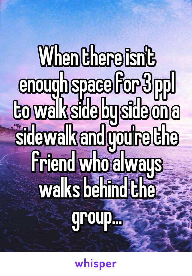 When there isn't enough space for 3 ppl to walk side by side on a sidewalk and you're the friend who always walks behind the group...